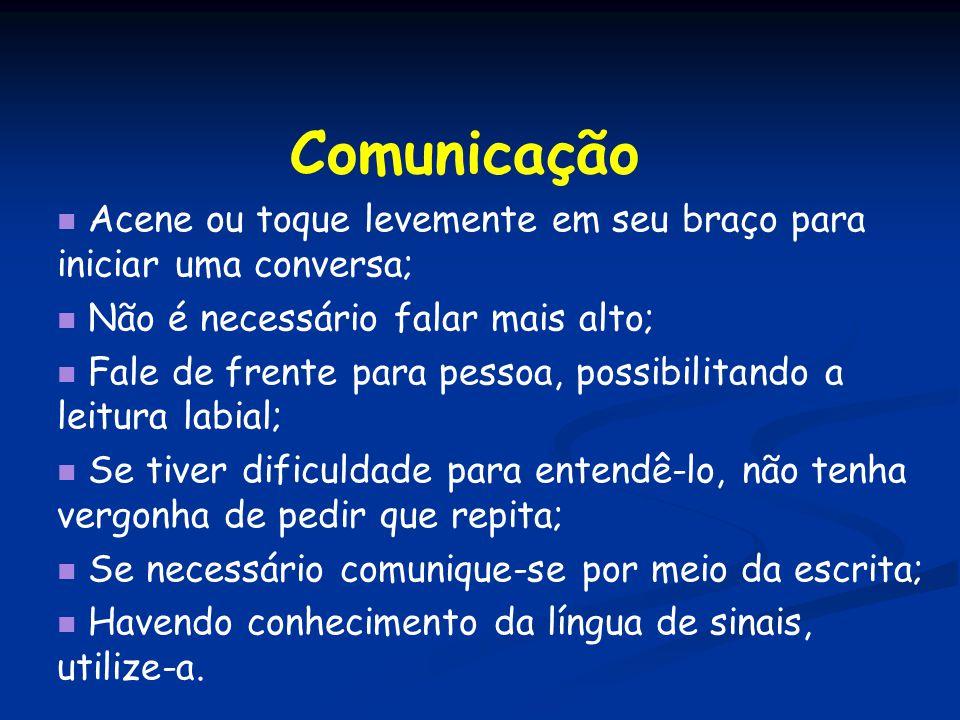 Comunicação Acene ou toque levemente em seu braço para iniciar uma conversa; Não é necessário falar mais alto; Fale de frente para pessoa, possibilita