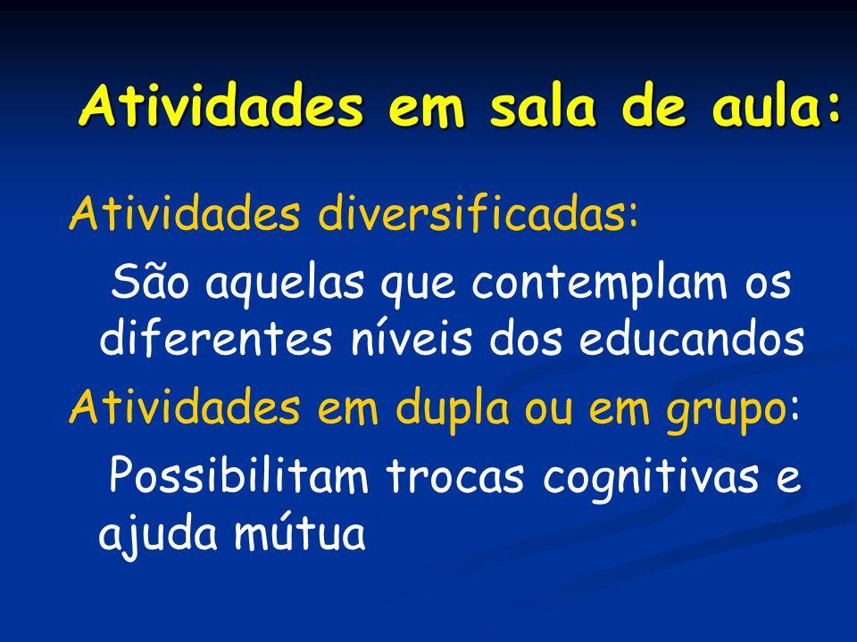 Atividades em sala de aula: Atividades diversificadas: São aquelas que contemplam os diferentes níveis dos educandos Atividades em dupla ou em grupo: