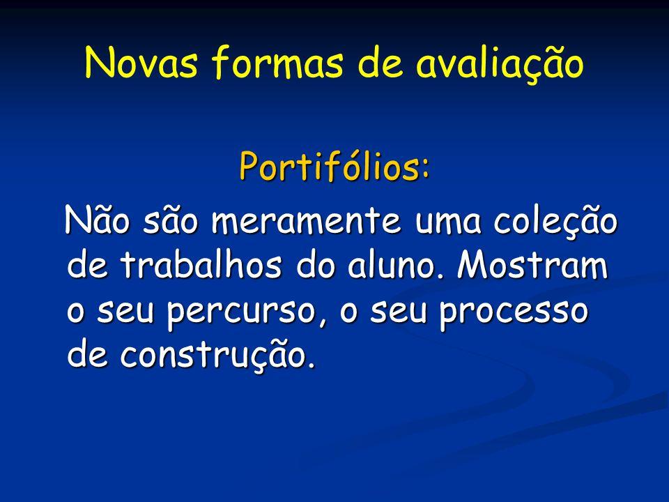 Novas formas de avaliação Portifólios: Não são meramente uma coleção de trabalhos do aluno. Mostram o seu percurso, o seu processo de construção. Não