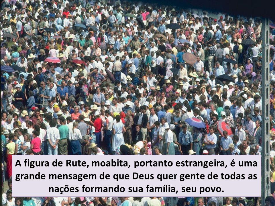 A figura de Rute, moabita, portanto estrangeira, é uma grande mensagem de que Deus quer gente de todas as nações formando sua família, seu povo.