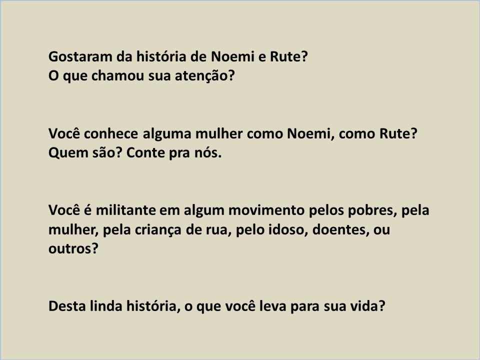 Gostaram da história de Noemi e Rute? O que chamou sua atenção? Você conhece alguma mulher como Noemi, como Rute? Quem são? Conte pra nós. Você é mili