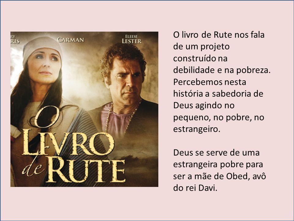 O livro de Rute nos fala de um projeto construído na debilidade e na pobreza. Percebemos nesta história a sabedoria de Deus agindo no pequeno, no pobr