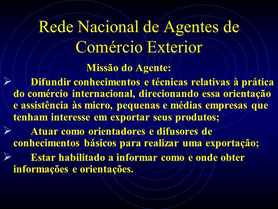 Rede Nacional de Agentes de Comércio Exterior Missão do Agente: Difundir conhecimentos e técnicas relativas à prática do comércio internacional, direc