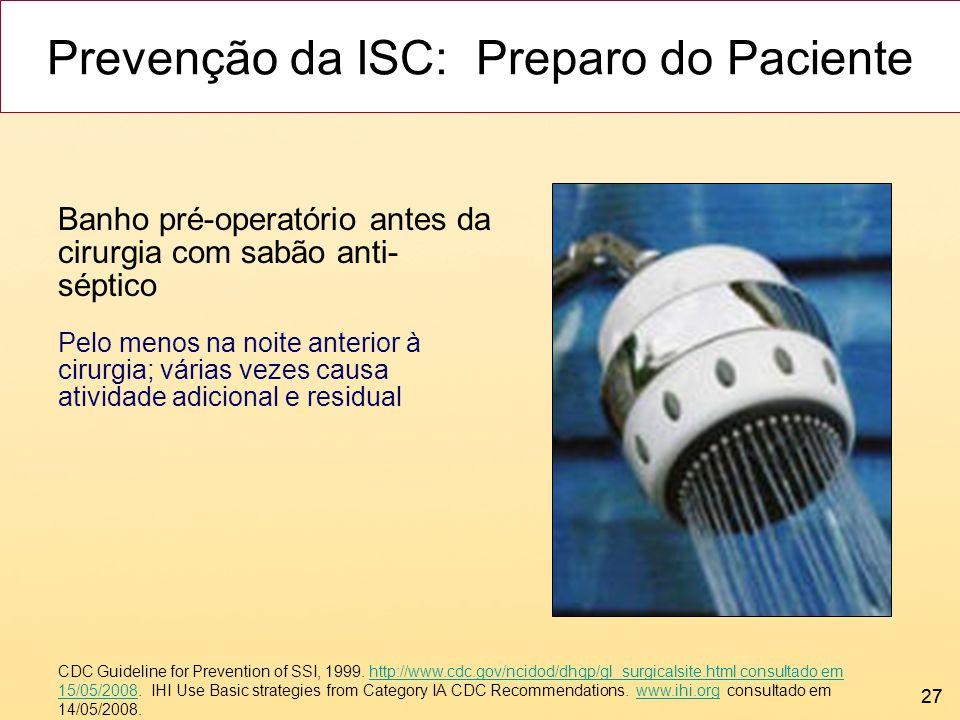 27 Prevenção da ISC: Preparo do Paciente Banho pré-operatório antes da cirurgia com sabão anti- séptico Pelo menos na noite anterior à cirurgia; vária
