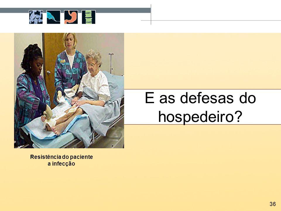 36 E as defesas do hospedeiro? Resistência do paciente a infecção