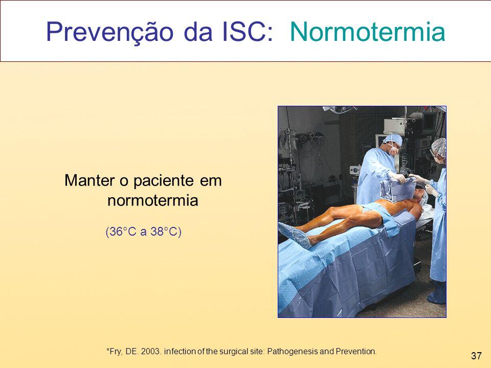 37 Prevenção da ISC: Normotermia Manter o paciente em normotermia (36°C a 38°C) *Fry, DE. 2003. infection of the surgical site: Pathogenesis and Preve