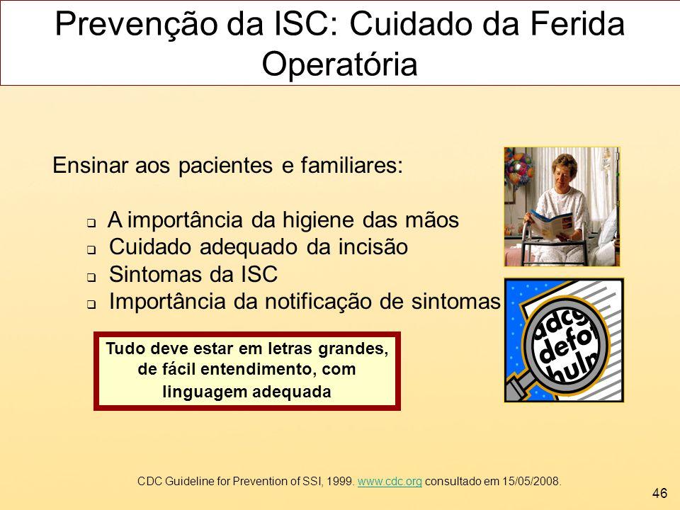46 Ensinar aos pacientes e familiares: A importância da higiene das mãos Cuidado adequado da incisão Sintomas da ISC Importância da notificação de sin