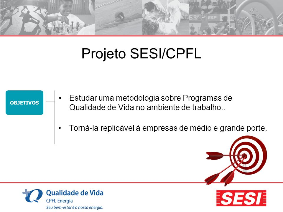 OBJETIVOS Projeto SESI/CPFL Torná-la replicável à empresas de médio e grande porte. Estudar uma metodologia sobre Programas de Qualidade de Vida no am