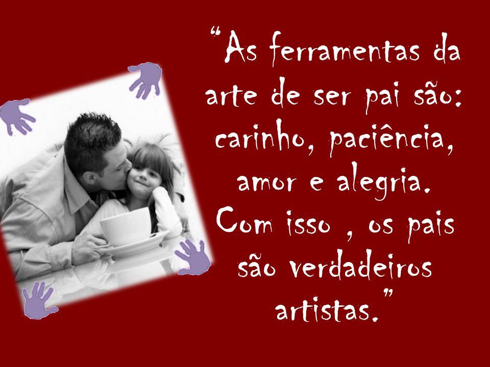 As ferramentas da arte de ser pai são: carinho, paciência, amor e alegria. Com isso, os pais são verdadeiros artistas.
