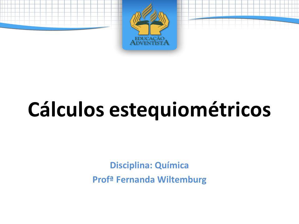 Cálculos estequiométricos Disciplina: Química Profª Fernanda Wiltemburg