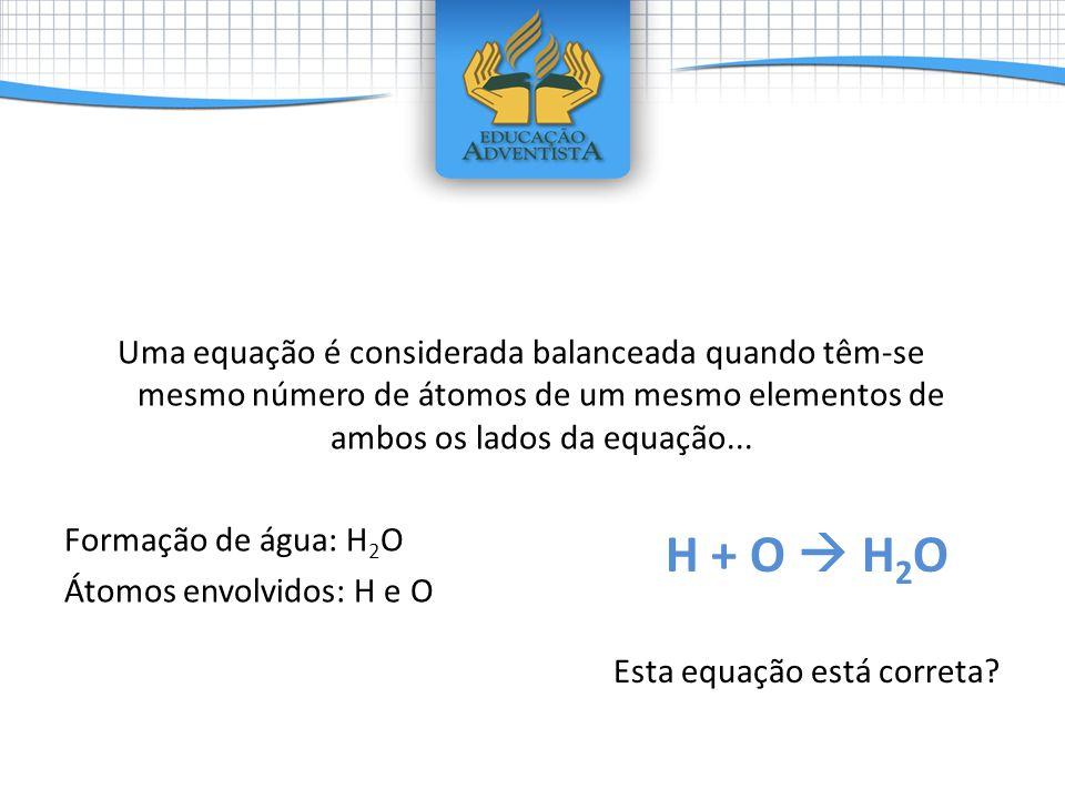 Uma equação é considerada balanceada quando têm-se mesmo número de átomos de um mesmo elementos de ambos os lados da equação... Formação de água: H 2