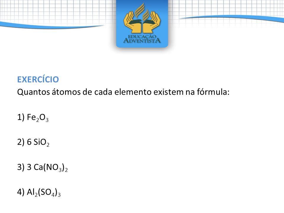 EXERCÍCIO Quantos átomos de cada elemento existem na fórmula: 1) Fe 2 O 3 2) 6 SiO 2 3) 3 Ca(NO 3 ) 2 4) Al 2 (SO 4 ) 3