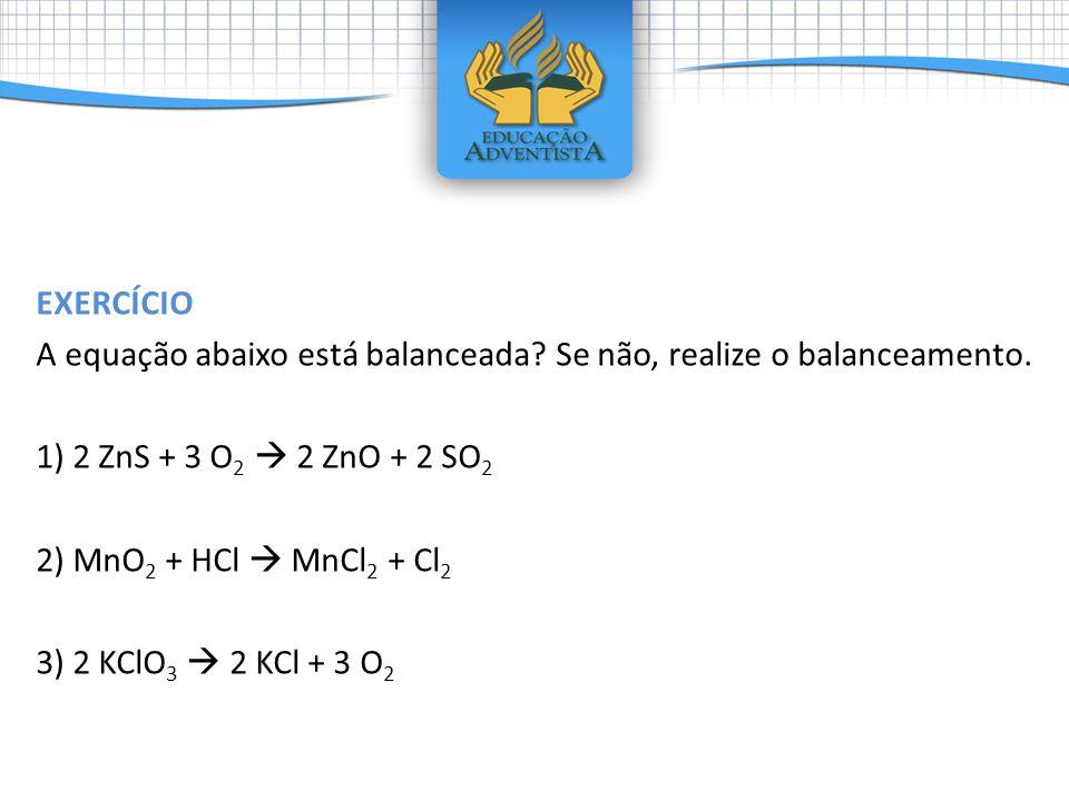 EXERCÍCIO A equação abaixo está balanceada? Se não, realize o balanceamento. 1) 2 ZnS + 3 O 2 2 ZnO + 2 SO 2 2) MnO 2 + HCl MnCl 2 + Cl 2 3) 2 KClO 3