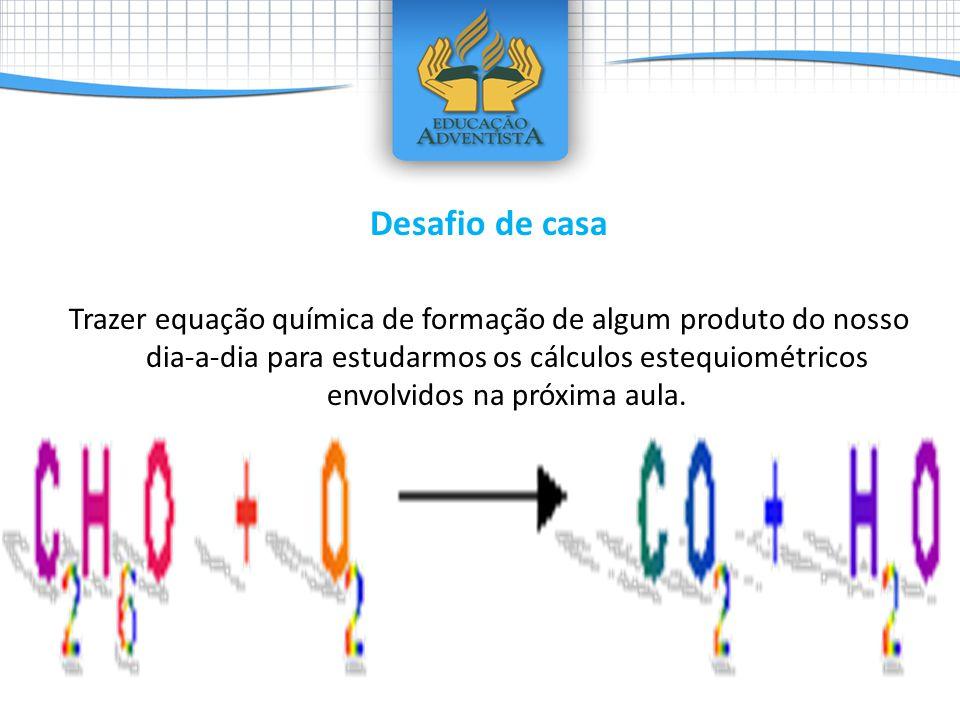 Desafio de casa Trazer equação química de formação de algum produto do nosso dia-a-dia para estudarmos os cálculos estequiométricos envolvidos na próxima aula.