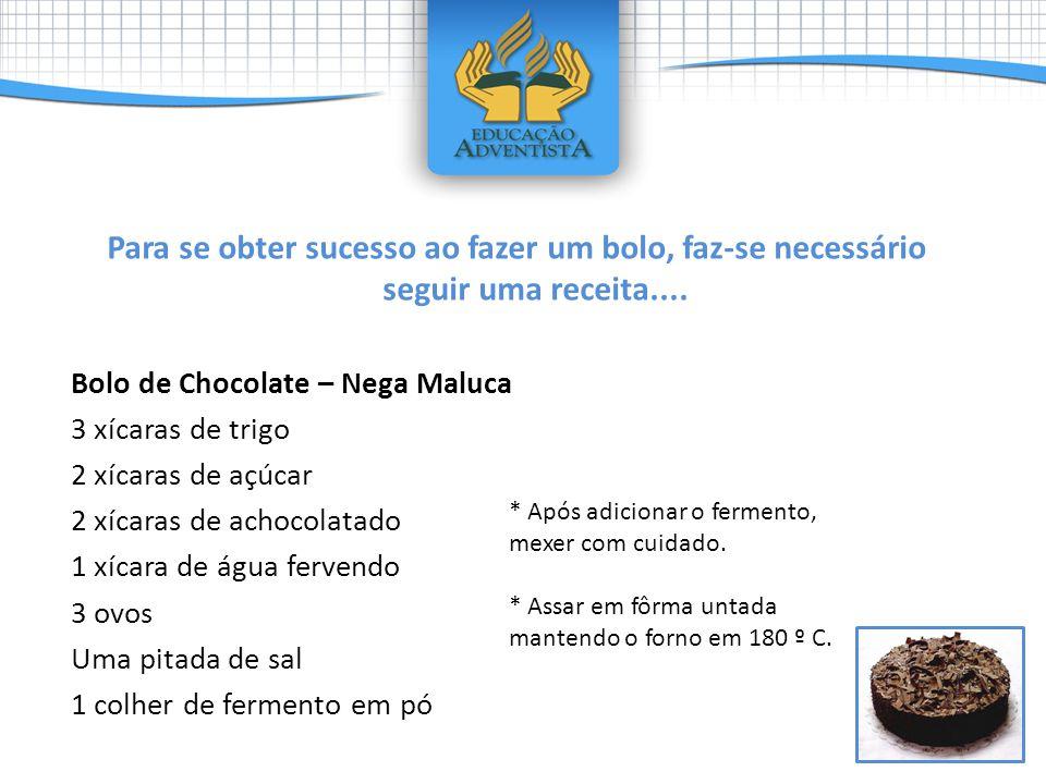 Para se obter sucesso ao fazer um bolo, faz-se necessário seguir uma receita.... Bolo de Chocolate – Nega Maluca 3 xícaras de trigo 2 xícaras de açúca