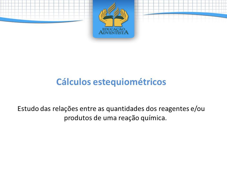 Cálculos estequiométricos Estudo das relações entre as quantidades dos reagentes e/ou produtos de uma reação química.