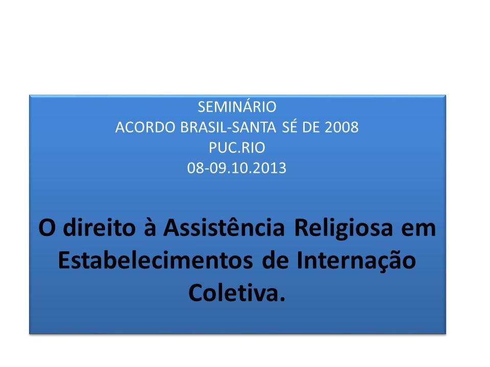 SEMINÁRIO ACORDO BRASIL-SANTA SÉ DE 2008 PUC.RIO 08-09.10.2013 O direito à Assistência Religiosa em Estabelecimentos de Internação Coletiva.