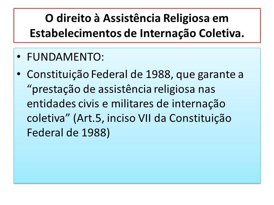 O direito à Assistência Religiosa em Estabelecimentos de Internação Coletiva. FUNDAMENTO: Constituição Federal de 1988, que garante a prestação de ass