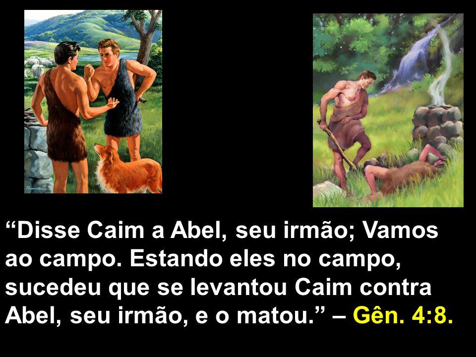 Disse Caim a Abel, seu irmão; Vamos ao campo. Estando eles no campo, sucedeu que se levantou Caim contra Abel, seu irmão, e o matou. – Gên. 4:8.