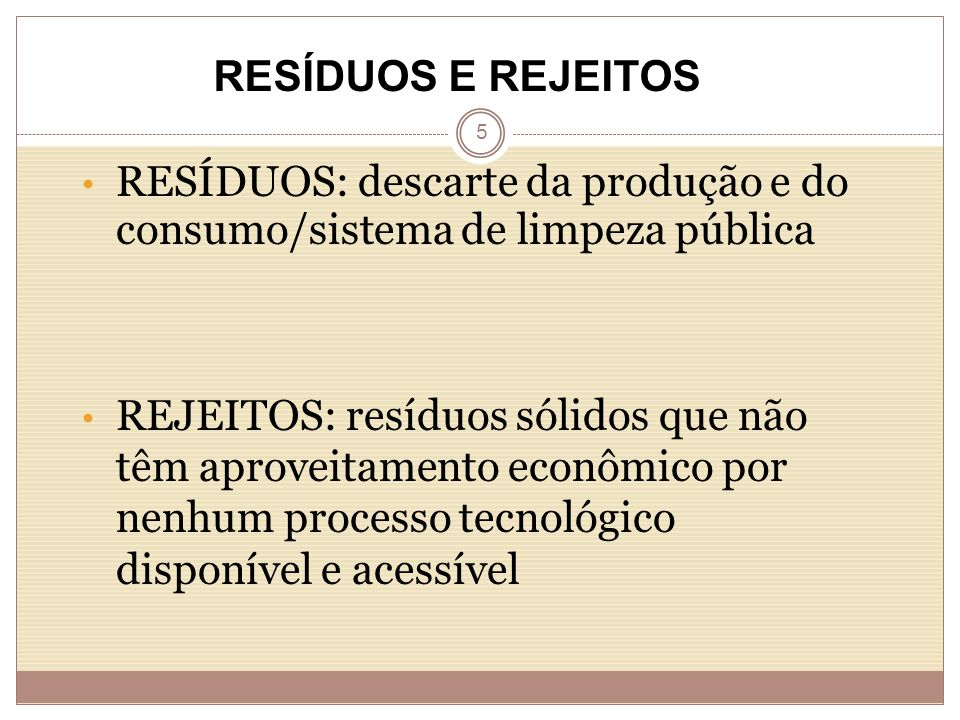 5 RESÍDUOS: descarte da produção e do consumo/sistema de limpeza pública REJEITOS: resíduos sólidos que não têm aproveitamento econômico por nenhum processo tecnológico disponível e acessível RESÍDUOS E REJEITOS