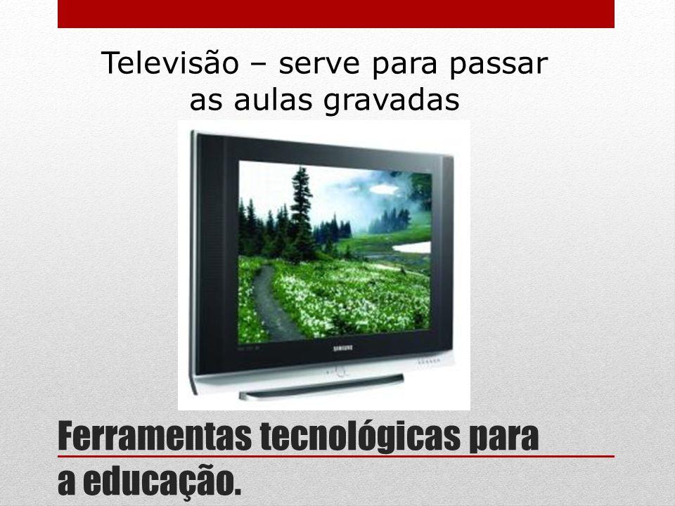 Ferramentas tecnológicas para a educação. Televisão – serve para passar as aulas gravadas