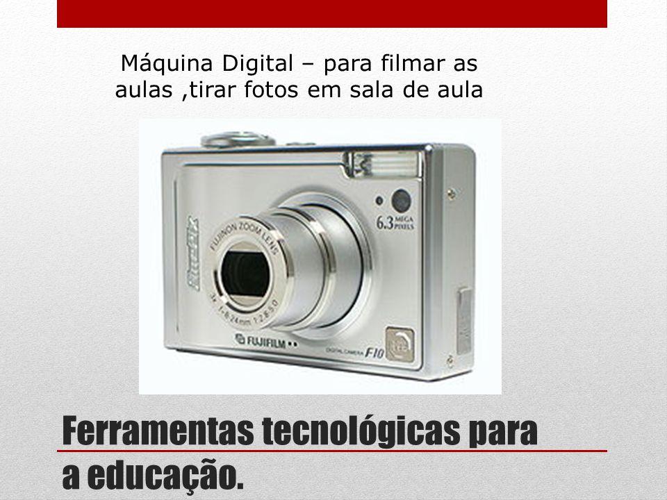 Ferramentas tecnológicas para a educação. Máquina Digital – para filmar as aulas,tirar fotos em sala de aula