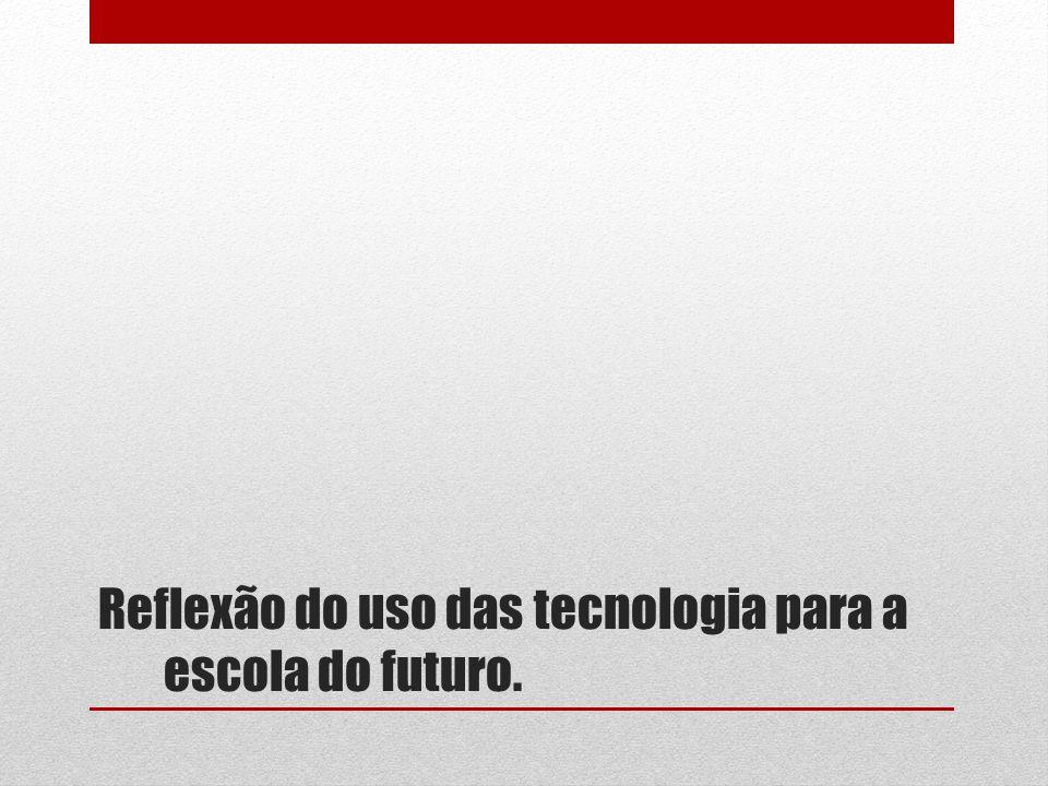 Reflexão do uso das tecnologia para a escola do futuro.