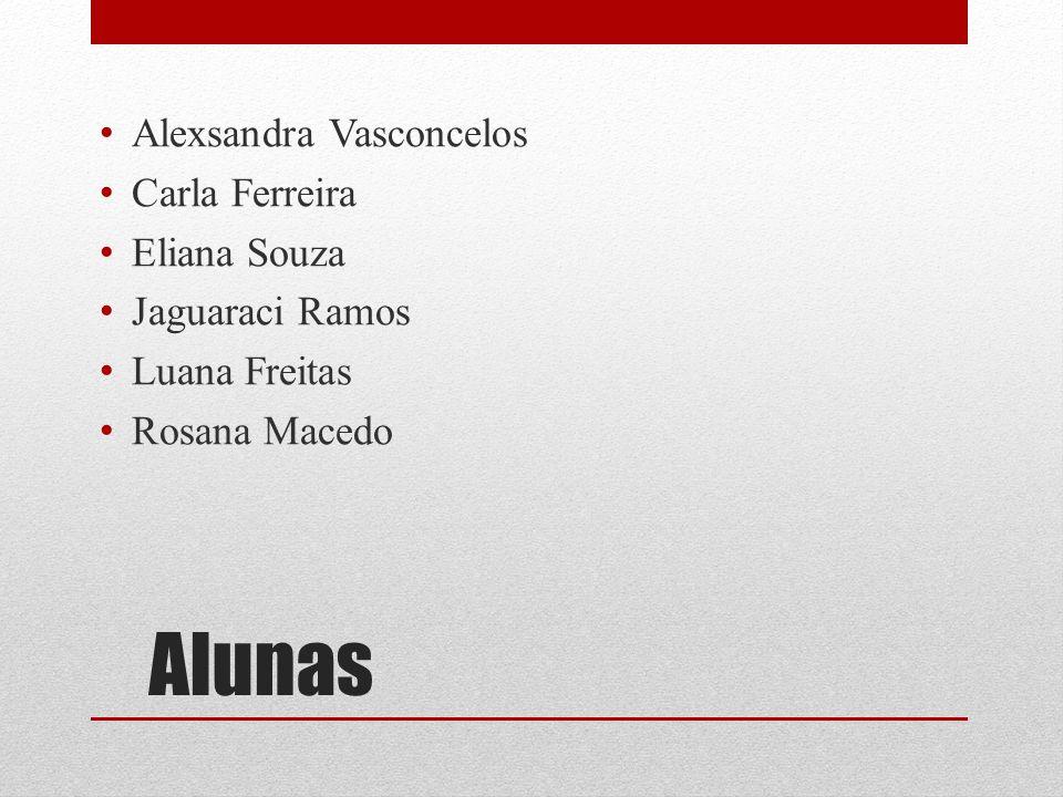 Alunas Alexsandra Vasconcelos Carla Ferreira Eliana Souza Jaguaraci Ramos Luana Freitas Rosana Macedo