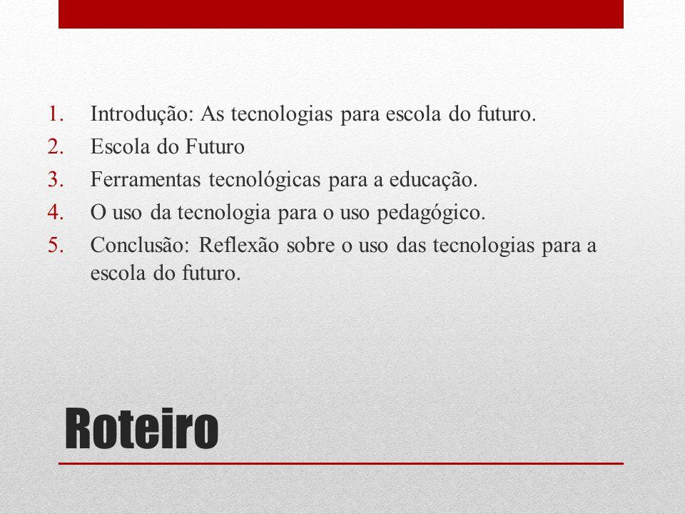 Roteiro 1.Introdução: As tecnologias para escola do futuro. 2.Escola do Futuro 3.Ferramentas tecnológicas para a educação. 4.O uso da tecnologia para