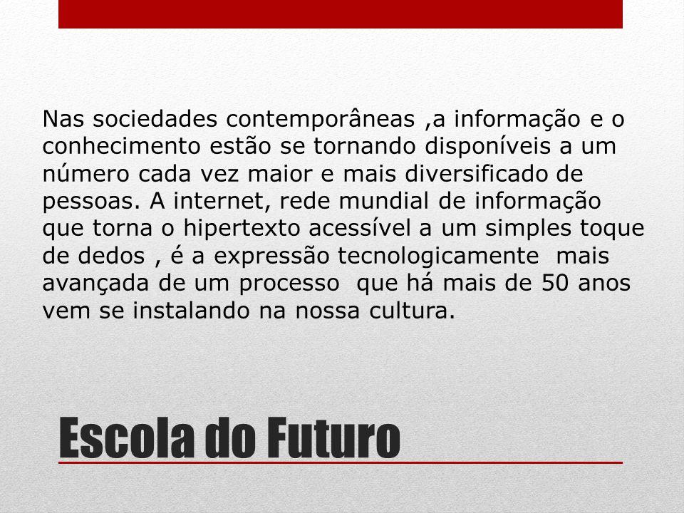 Escola do Futuro Nas sociedades contemporâneas,a informação e o conhecimento estão se tornando disponíveis a um número cada vez maior e mais diversifi