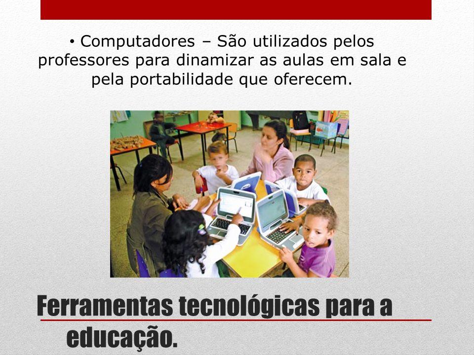 Ferramentas tecnológicas para a educação. Computadores – São utilizados pelos professores para dinamizar as aulas em sala e pela portabilidade que ofe