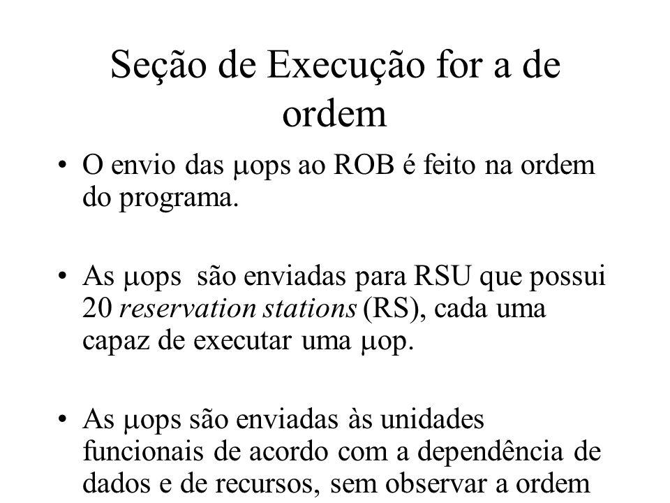Seção de Execução for a de ordem O envio das ops ao ROB é feito na ordem do programa. As ops são enviadas para RSU que possui 20 reservation stations