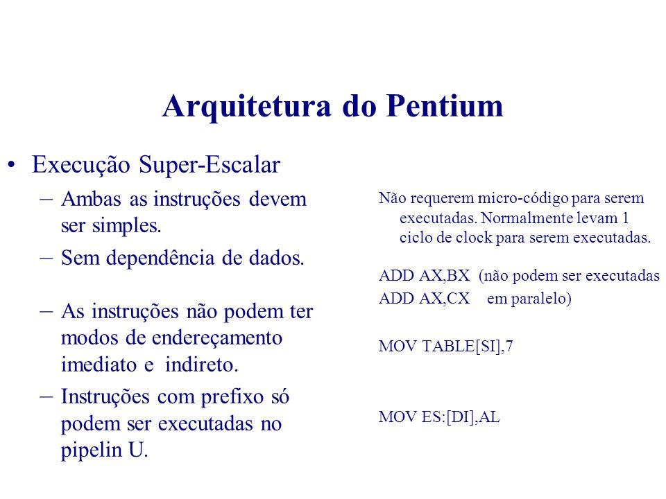 Arquitetura do Pentium Execução Super-Escalar Ciclos 1 2 3 4 5 de clock I1 I2I3 I4I5 I6I7 I8I9 I10 I1 I2I3 I4 I5 I6I7 I8 I1 I2I3 I4I5 I6 I1 I2 I3 I4 I1 I2 PF D1 D2 EX WB