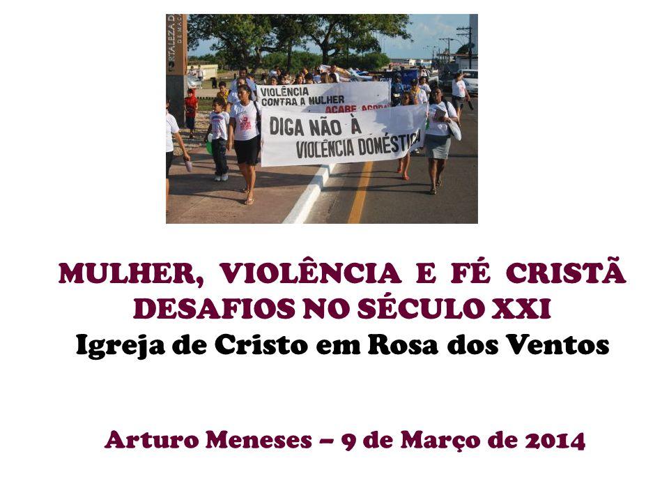 MULHER, VIOLÊNCIA E FÉ CRISTÃ DESAFIOS NO SÉCULO XXI Igreja de Cristo em Rosa dos Ventos Arturo Meneses – 9 de Março de 2014