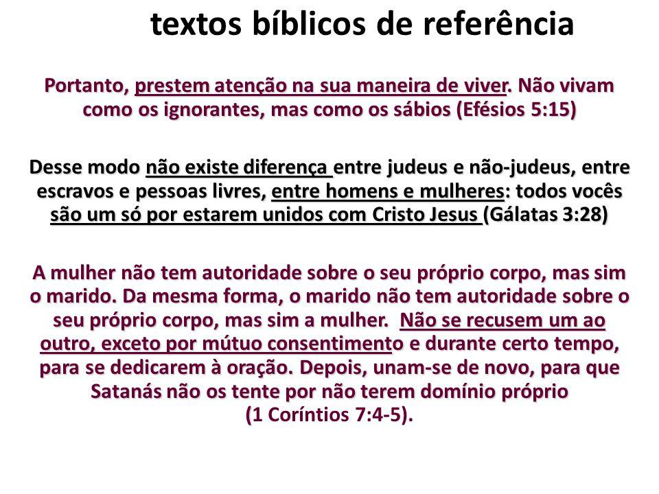 textos bíblicos de referência Portanto, prestem atenção na sua maneira de viver. Não vivam como os ignorantes, mas como os sábios (Efésios 5:15) Desse