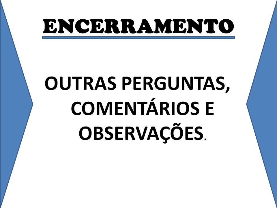 ENCERRAMENTO OUTRAS PERGUNTAS, COMENTÁRIOS E OBSERVAÇÕES.