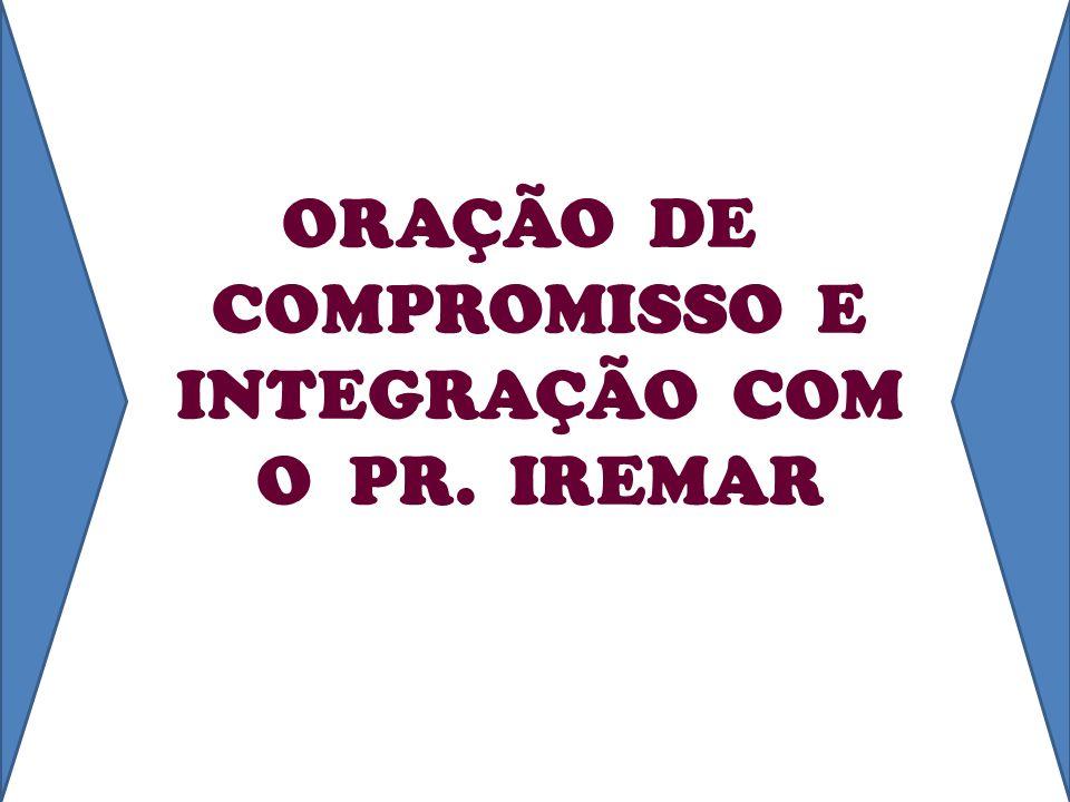 ORAÇÃO DE COMPROMISSO E INTEGRAÇÃO COM O PR. IREMAR
