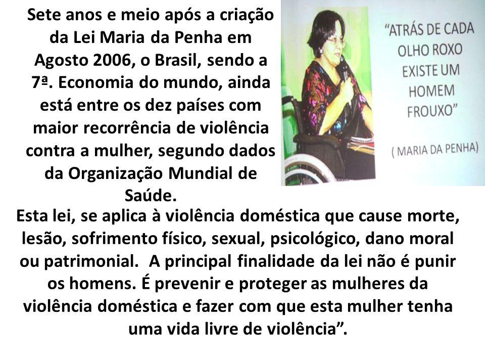 Sete anos e meio após a criação da Lei Maria da Penha em Agosto 2006, o Brasil, sendo a 7ª. Economia do mundo, ainda está entre os dez países com maio