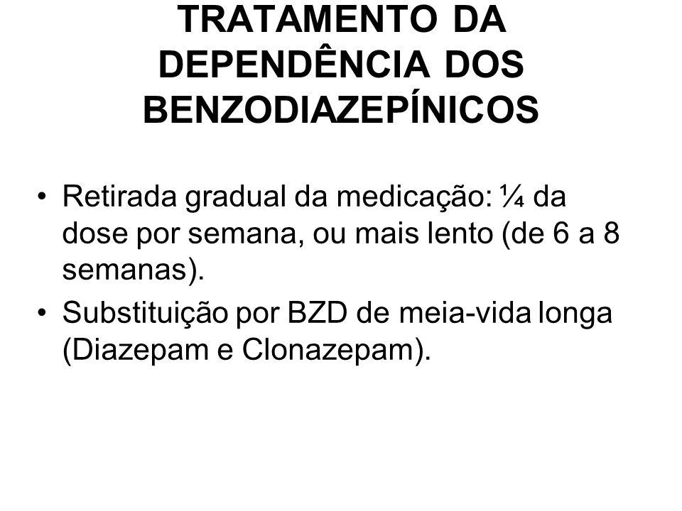 TRATAMENTO DA DEPENDÊNCIA DOS BENZODIAZEPÍNICOS Retirada gradual da medicação: ¼ da dose por semana, ou mais lento (de 6 a 8 semanas). Substituição po