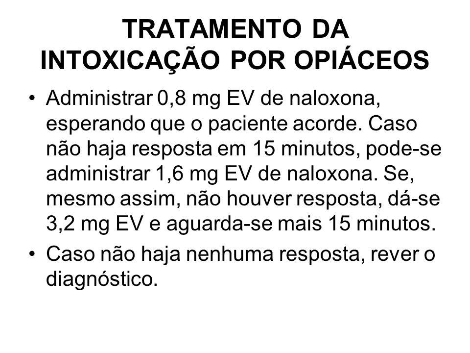 TRATAMENTO DA INTOXICAÇÃO POR OPIÁCEOS Administrar 0,8 mg EV de naloxona, esperando que o paciente acorde. Caso não haja resposta em 15 minutos, pode-