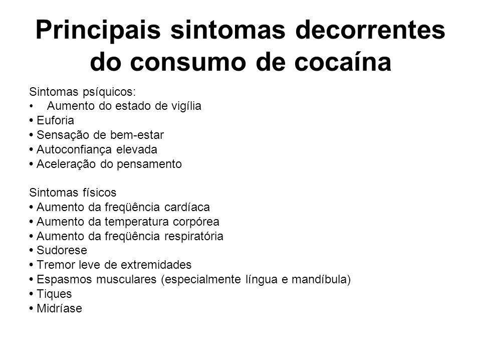 Principais sintomas decorrentes do consumo de cocaína Sintomas psíquicos: Aumento do estado de vigília Euforia Sensação de bem-estar Autoconfiança ele