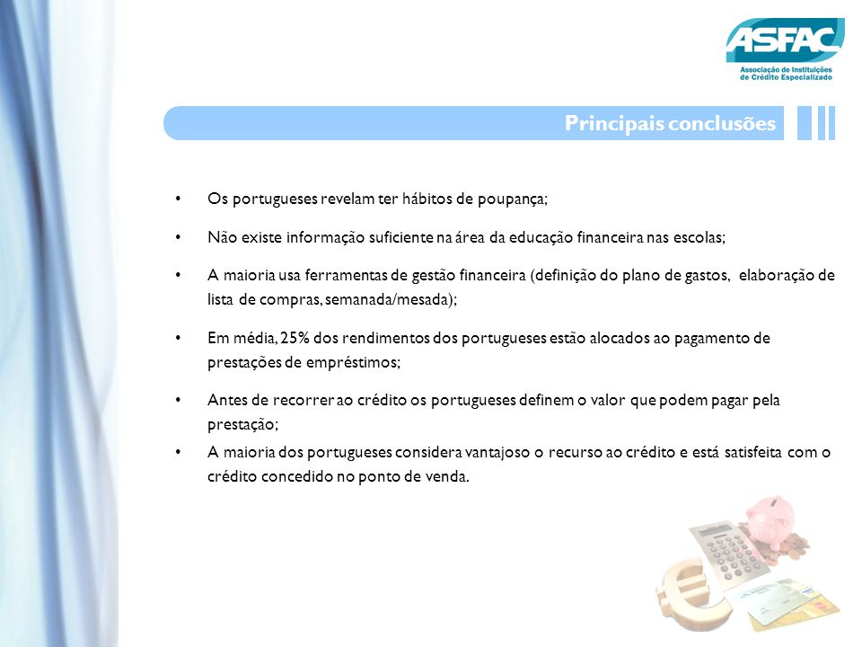Os portugueses revelam ter hábitos de poupança; Não existe informação suficiente na área da educação financeira nas escolas; A maioria usa ferramentas de gestão financeira (definição do plano de gastos, elaboração de lista de compras, semanada/mesada); Em média, 25% dos rendimentos dos portugueses estão alocados ao pagamento de prestações de empréstimos; Antes de recorrer ao crédito os portugueses definem o valor que podem pagar pela prestação; A maioria dos portugueses considera vantajoso o recurso ao crédito e está satisfeita com o crédito concedido no ponto de venda.