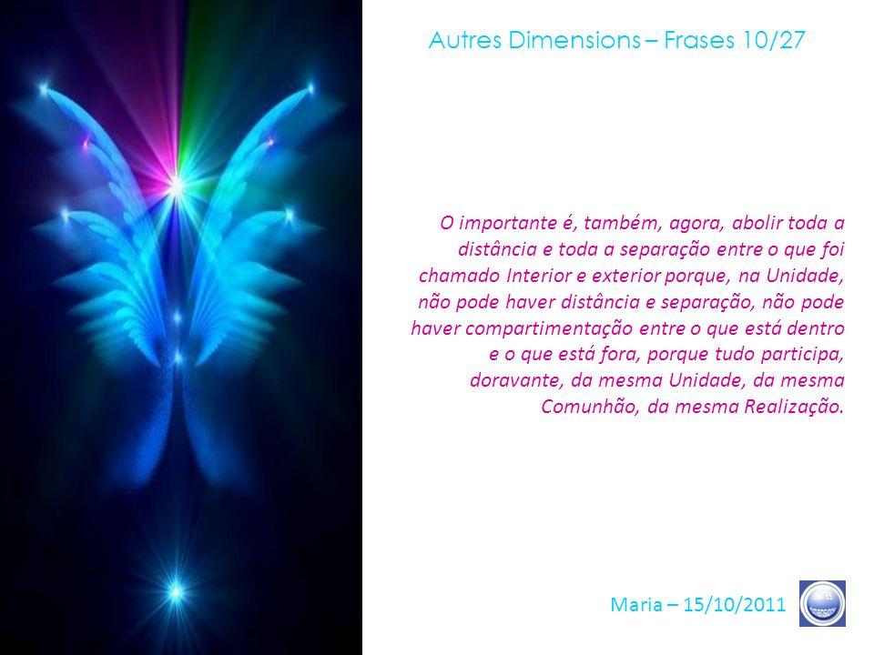Autres Dimensions – Frases 09/27 Maria – 15/10/2011 A experiência que vocês têm a viver é, muito exatamente, aquela que, para vocês, é a melhor, a fim de permitir-lhes voltar-se para sua Verdade.