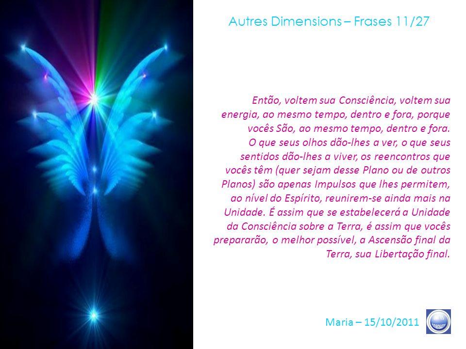 Autres Dimensions – Frases 10/27 Maria – 15/10/2011 O importante é, também, agora, abolir toda a distância e toda a separação entre o que foi chamado