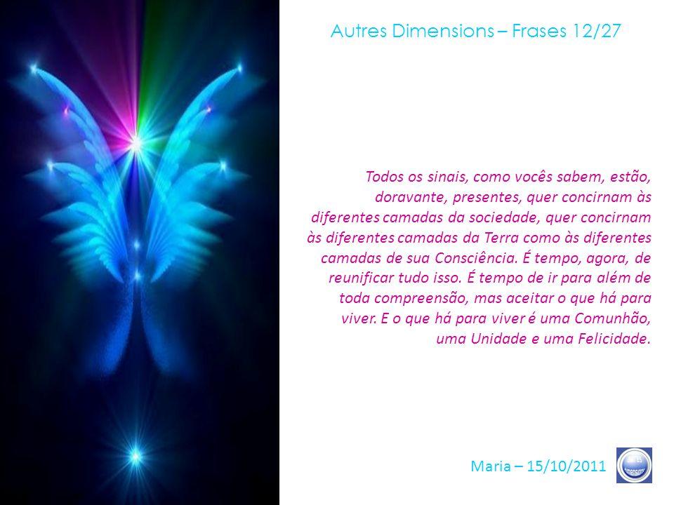 Autres Dimensions – Frases 11/27 Maria – 15/10/2011 Então, voltem sua Consciência, voltem sua energia, ao mesmo tempo, dentro e fora, porque vocês São, ao mesmo tempo, dentro e fora.