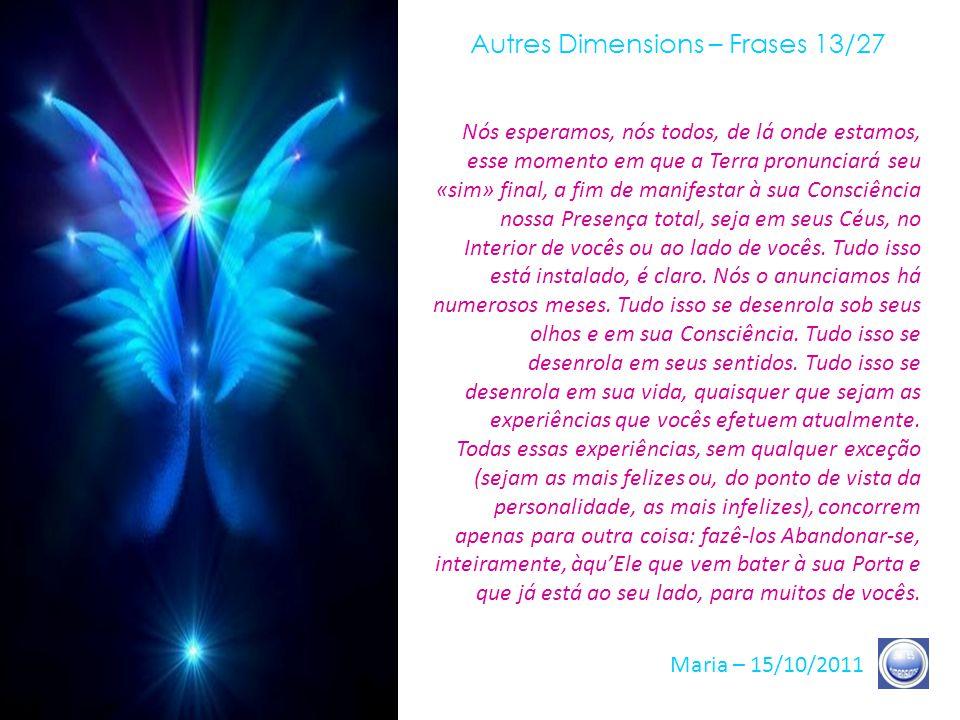 Autres Dimensions – Frases 12/27 Maria – 15/10/2011 Todos os sinais, como vocês sabem, estão, doravante, presentes, quer concirnam às diferentes camad