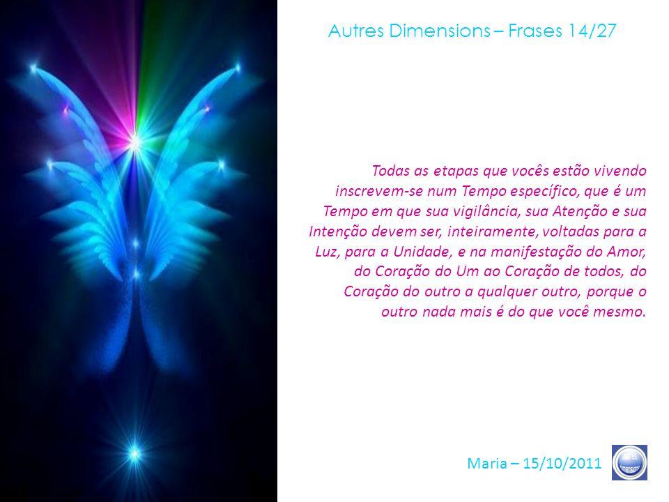 Autres Dimensions – Frases 13/27 Maria – 15/10/2011 Nós esperamos, nós todos, de lá onde estamos, esse momento em que a Terra pronunciará seu «sim» final, a fim de manifestar à sua Consciência nossa Presença total, seja em seus Céus, no Interior de vocês ou ao lado de vocês.