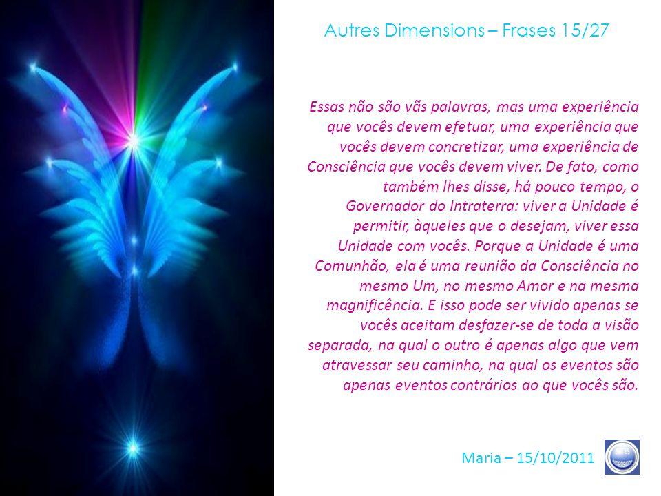 Autres Dimensions – Frases 14/27 Maria – 15/10/2011 Todas as etapas que vocês estão vivendo inscrevem-se num Tempo específico, que é um Tempo em que s