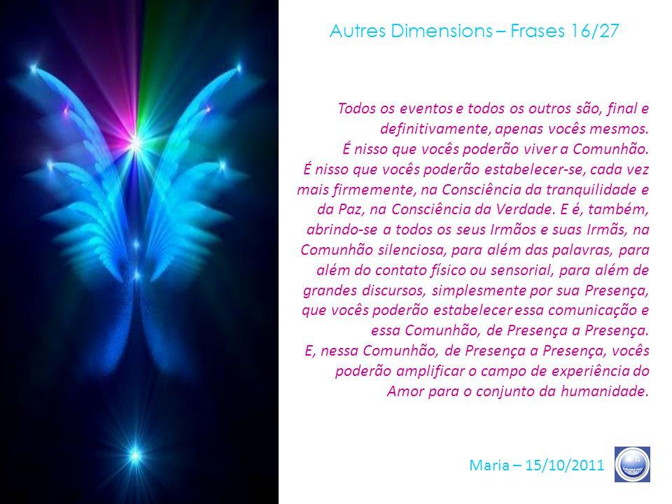 Autres Dimensions – Frases 15/27 Maria – 15/10/2011 Essas não são vãs palavras, mas uma experiência que vocês devem efetuar, uma experiência que vocês devem concretizar, uma experiência de Consciência que vocês devem viver.