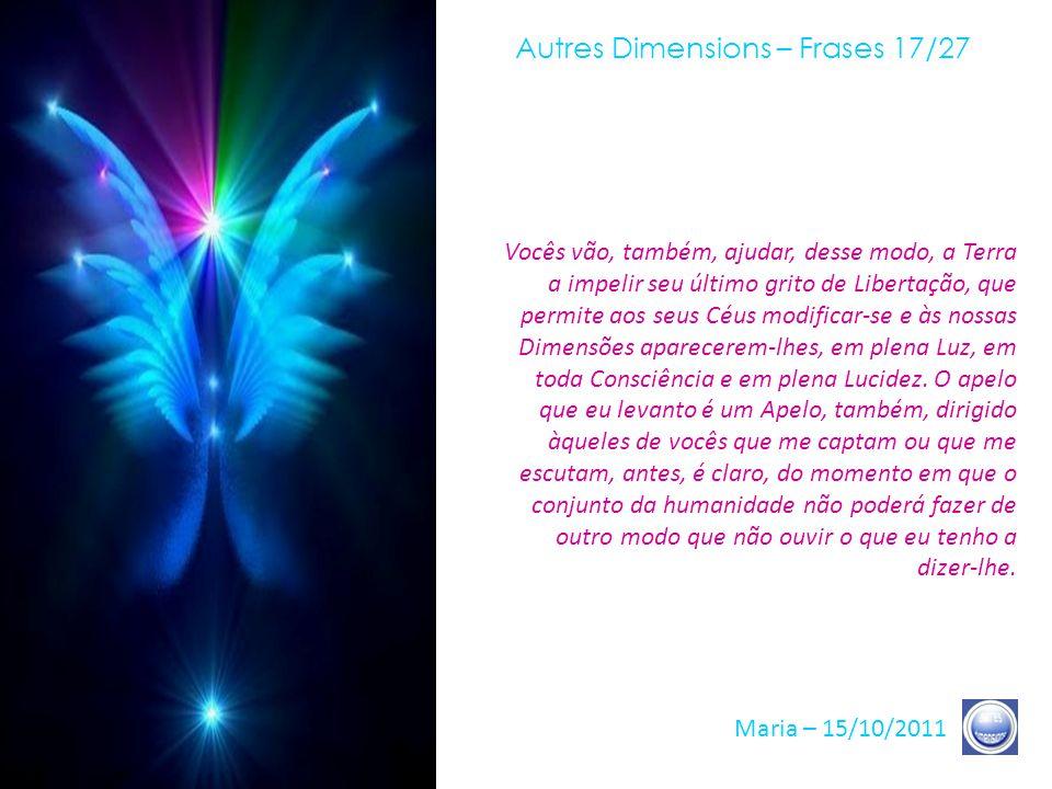 Autres Dimensions – Frases 16/27 Maria – 15/10/2011 Todos os eventos e todos os outros são, final e definitivamente, apenas vocês mesmos. É nisso que